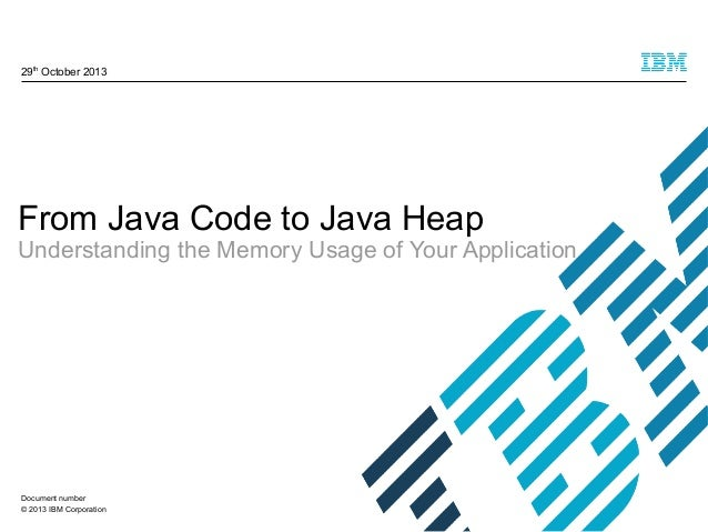 29th October 2013  From Java Code to Java Heap  Understanding the Memory Usage of Your Application  Document number © 2013...