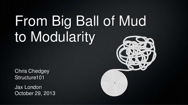 From Big Ball of Mud to Modularity Chris Chedgey Structure101 Jax London October 29, 2013
