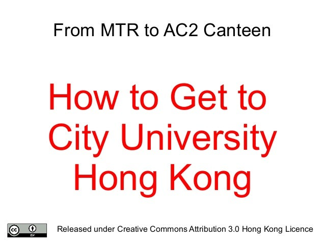 From MTR to AC2 Canteen How to Get to City University Hong Kong Released under Creative Commons Attribution 3.0 Hong Kong ...