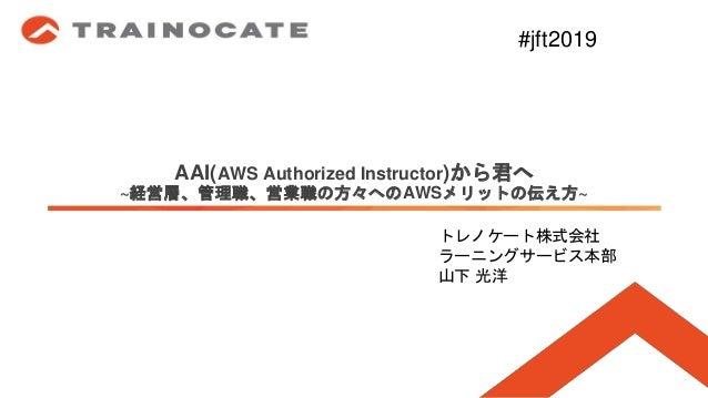 AAI(AWS Authorized Instructor)から君へ ~経営層、管理職、営業職の方々へのAWSメリットの伝え方~ トレノケート株式会社 ラーニングサービス本部 山下 光洋 #jft2019