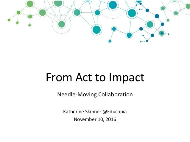 From	   Act	   to	   Impact Needle-­‐Moving	   Collaboration Katherine	   Skinner	   @Educopia November	   10,	   2016