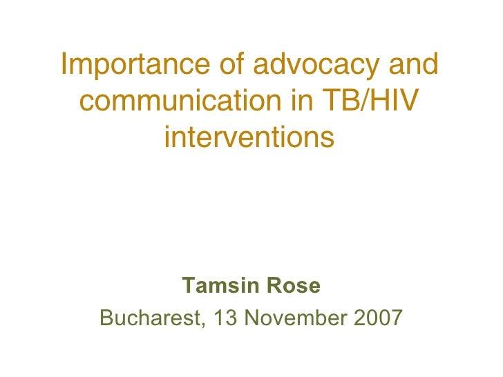 Importance of advocacy and communication in TB/HIV interventions <ul><li>Tamsin Rose </li></ul><ul><li>Bucharest, 13 Novem...