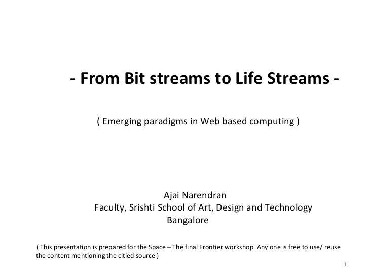 - From Bit streams to Life Streams - ( Emerging paradigms in Web based computing )   Ajai Narendran   Faculty, Srishti Sch...