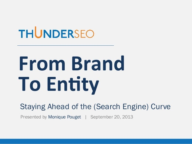 From	   Brand	   	    To	   En,ty Staying Ahead of the (Search Engine) Curve Presented by Monique Pouget | September 20, 2...