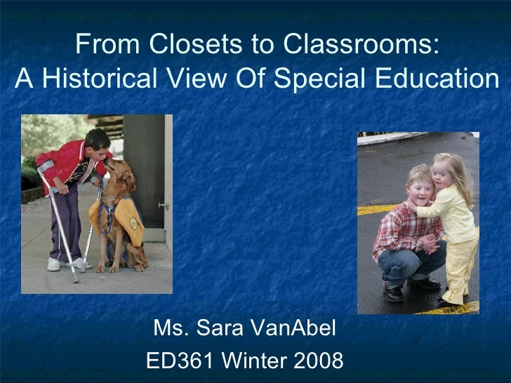 From Closets to Classrooms: A Historical View Of Special Education Ms. Sara VanAbel ED361 Winter 2008