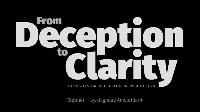 Deception From to Clarity Stephen Hay, dsgnday Amsterdam THOUGH TS ON DE CE PTIO N I N WE B DESIGN