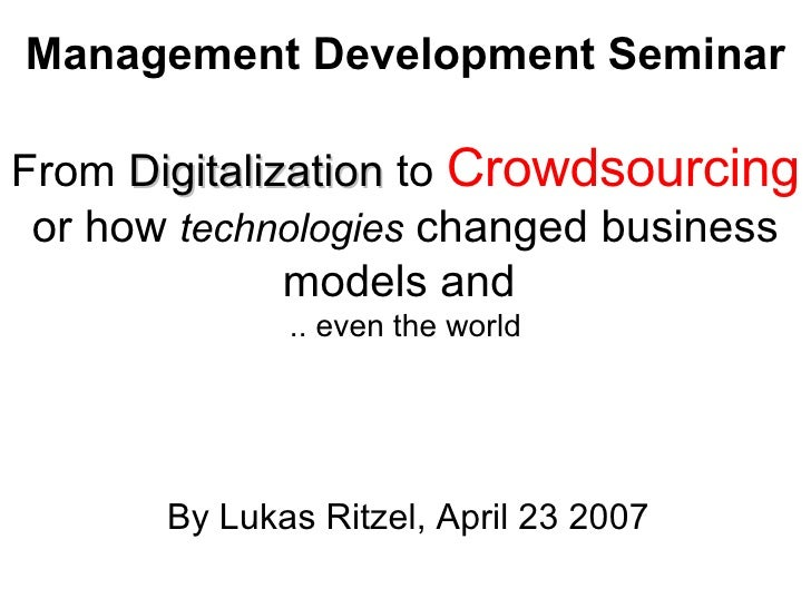 Management Development Seminar   From  Digitalization  to  Crowdsourcing  or how  technologies  changed business models an...