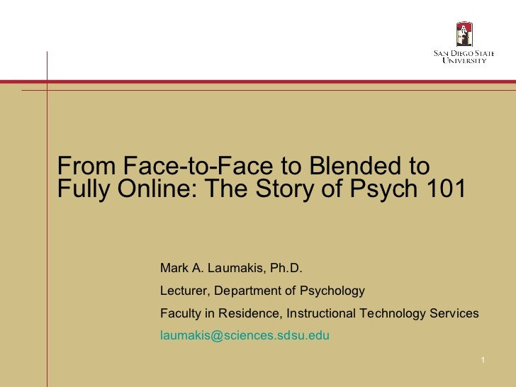 From Face-to-Face to Blended to  Fully Online: The Story of Psych 101 Mark A. Laumakis, Ph.D. Lecturer, Department of Psyc...