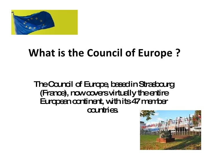 What is the Council of Europe ? The Council of Europe, based in Strasbourg (France), now covers virtually the entire Europ...