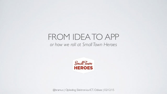 FROM IDEATO APP or how we roll at Small Town Heroes @bramus | Opleiding Elektronica-ICT, Odisee | 02/12/15