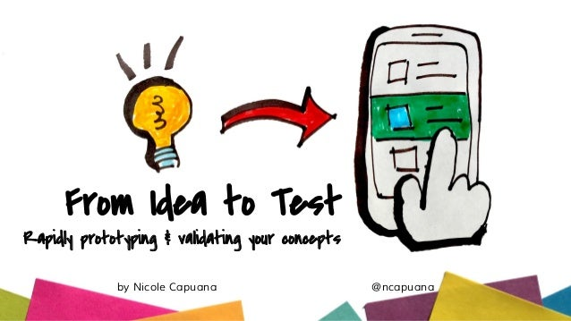 From Idea to Test Rapidly prototyping & validating your concepts by Nicole Capuana @ncapuana