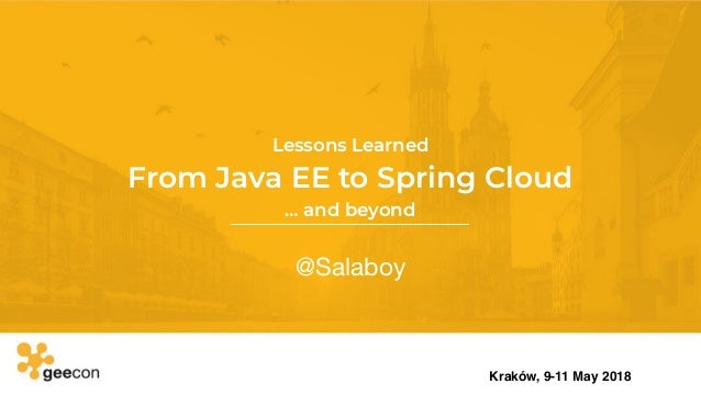 From Java EE to Spring Cloud @Salaboy Kraków, 9-11 May 2018 Lessons Learned … and beyond