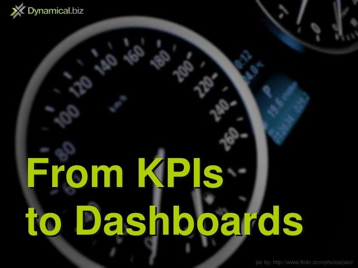 From KPIs<br />to Dashboards<br />From KPIs<br />to Dashboards<br />pic by: http://www.flickr.com/photos/jiazi/<br />