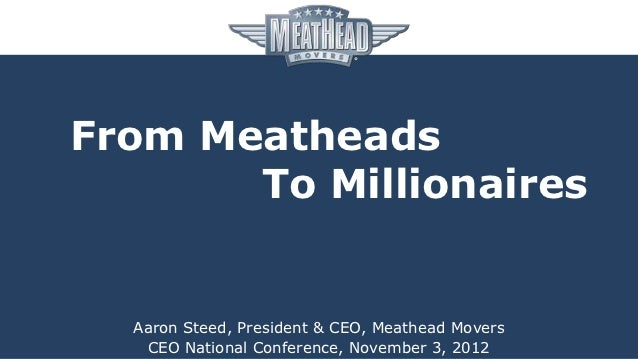 From Meatheads       To Millionaires  Aaron Steed, President & CEO, Meathead Movers   CEO National Conference, November 3,...