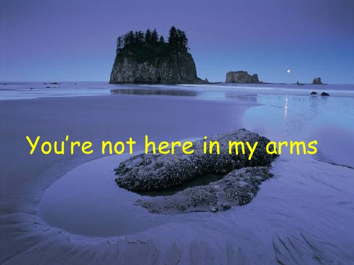 You're not here in my arms