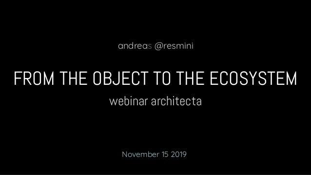 webinar architecta FROM THE OBJECT TO THE ECOSYSTEM andreas @resmini November 15 2019