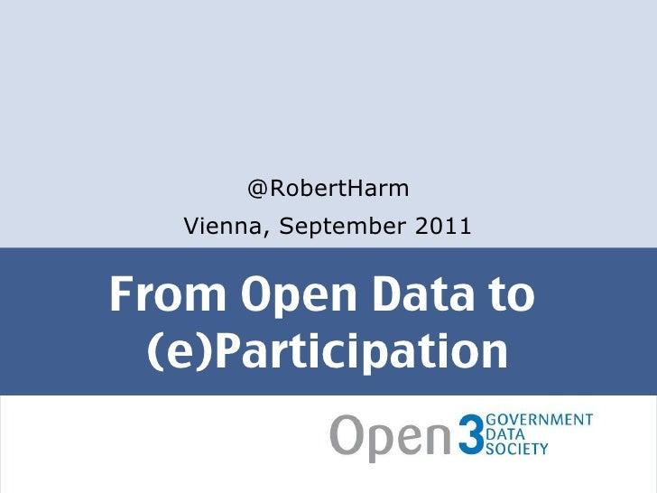 From Open Data to  (e)Participation <ul><li>@RobertHarm </li></ul><ul><li>Vienna, September 2011 </li></ul>