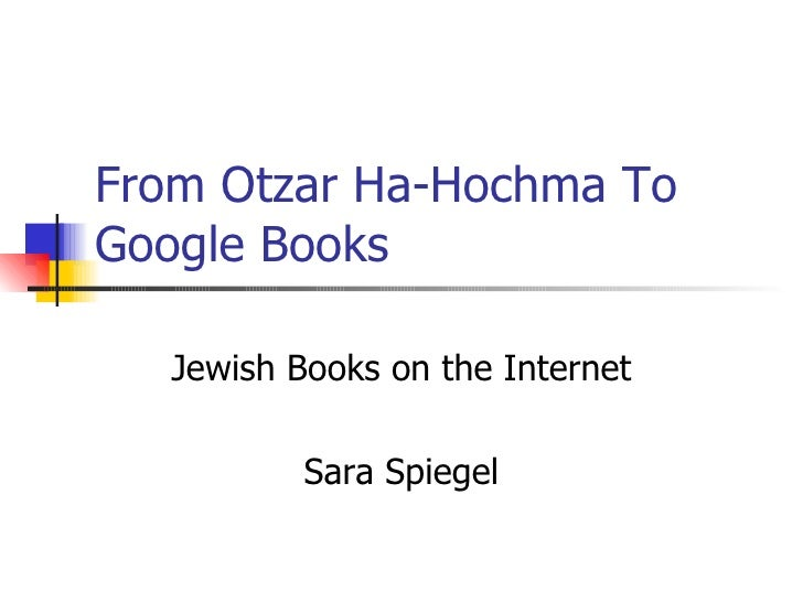 From Otzar Ha-Hochma To Google Books  Jewish Books on the Internet Sara Spiegel