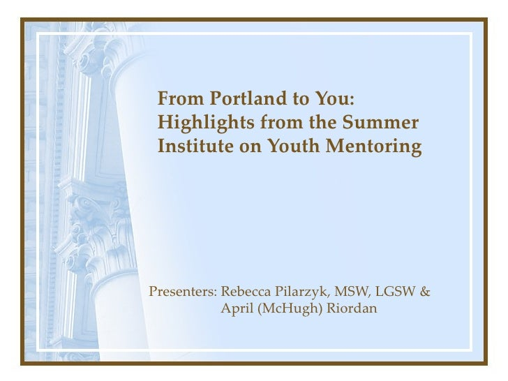 From Portland to You: Highlights from the Summer Institute on Youth Mentoring Presenters: Rebecca Pilarzyk, MSW, LGSW &   ...