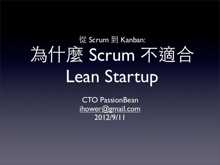 從 Scrum 到 Kanban:為什麼 Scrum 不適合  Lean Startup     CTO PassionBean    ihower@gmail.com        2012/9/11