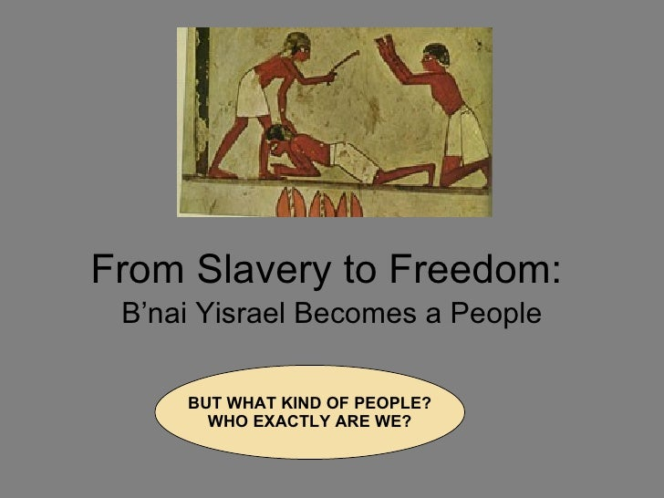 From Slavery to Freedom: B'nai Yisrael Becomes a People BUT WHAT KIND OF PEOPLE? WHO EXACTLY ARE WE?