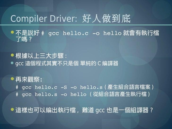 Compiler Driver: 好人做到底不是說好 #gcchello.cohello 就會有執行檔 了嗎 ?根據以上三大步驟 : gcc 這個程式其實不只是個 單純的 C 編譯器再來觀察: #gcchello.cS...