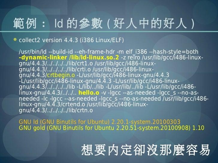 範例 : ld 的參數 ( 好人中的好人 ) collect2 version 4.4.3 (i386 Linux/ELF)  /usr/bin/ld --build-id --eh-frame-hdr -m elf_i386 --hash-...