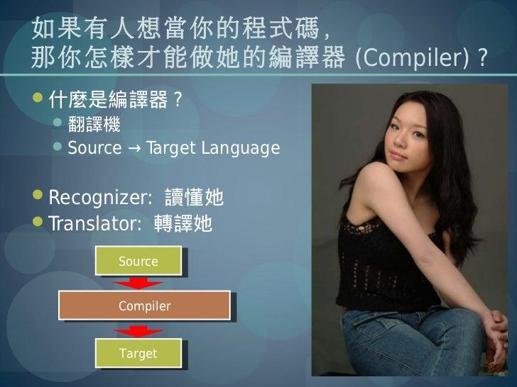 如果有人想當你的程式碼,那你怎樣才能做她的編譯器 (Compiler) ?什麼是編譯器 ? 翻譯機 Source → Target LanguageRecognizer: 讀懂她Translator: 轉譯她        Sourc...