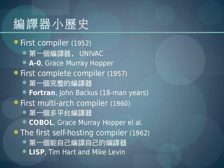 編譯器小歷史First compiler (1952)   第一個編譯器, UNIVAC   A-0, Grace Murray HopperFirst complete compiler (1957)   第一個完整的編譯器   ...