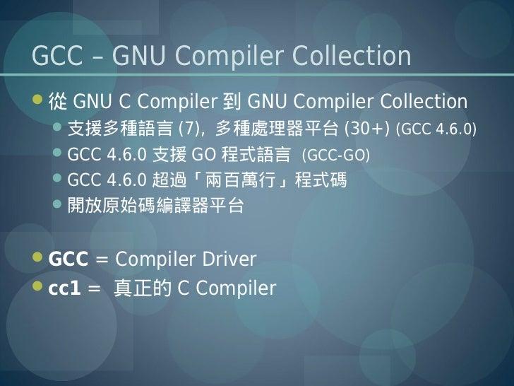 GCC – GNU Compiler Collection從 GNU C Compiler 到 GNU Compiler Collection  支援多種語言 (7), 多種處理器平台 (30+) (GCC 4.6.0)  GCC 4.6...
