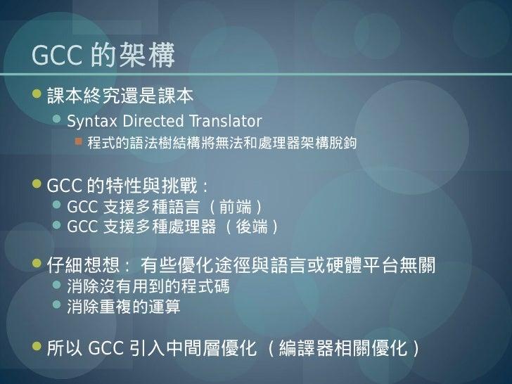 GCC 的架構課本終究還是課本  Syntax Directed Translator     程式的語法樹結構將無法和處理器架構脫鉤GCC 的特性與挑戰 :  GCC 支援多種語言 ( 前端 )  GCC 支援多種處理器 ( 後端...