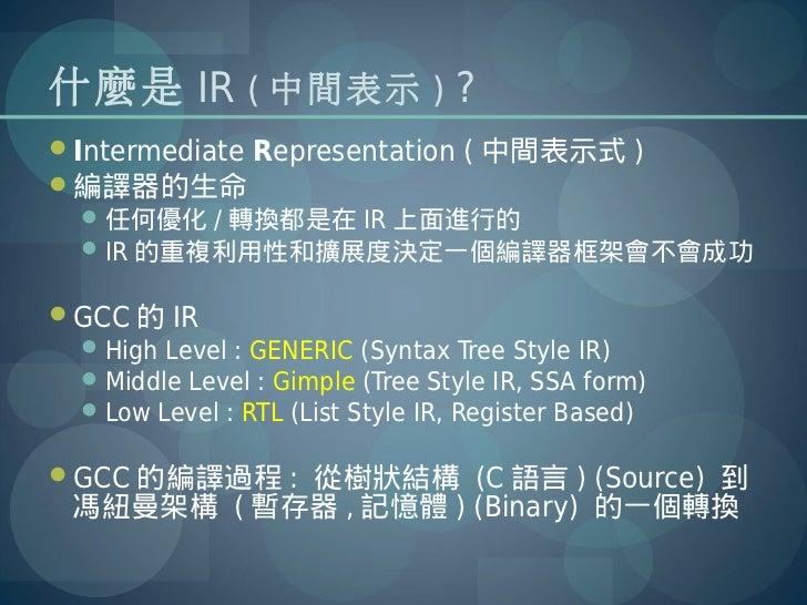 什麼是 IR ( 中間表示 ) ?Intermediate Representation ( 中間表示式 )編譯器的生命   任何優化 / 轉換都是在 IR 上面進行的   IR 的重複利用性和擴展度決定一個編譯器框架會不會成功GCC...