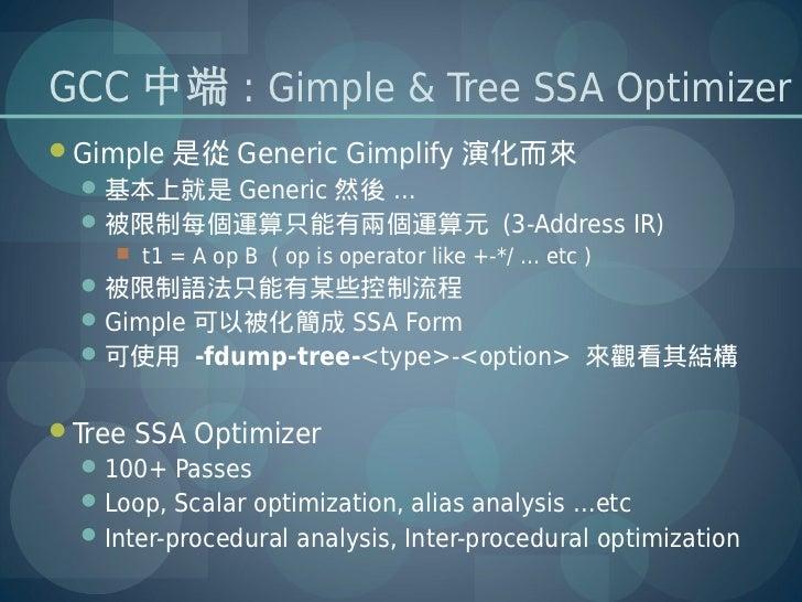 GCC 中端 : Gimple & Tree SSA OptimizerGimple 是從 Generic Gimplify 演化而來  基本上就是 Generic 然後 …  被限制每個運算只能有兩個運算元 (3-Address IR)...