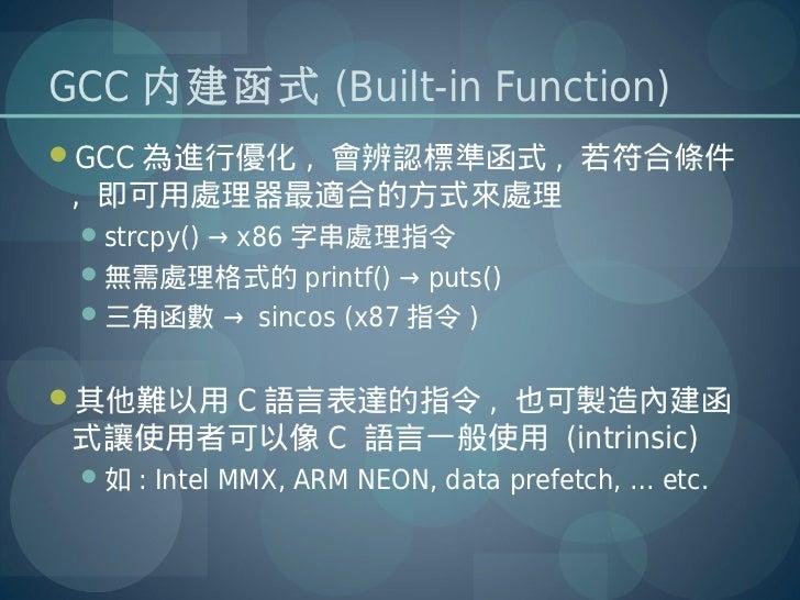 GCC 內建函式 (Built-in Function)GCC 為進行優化 , 會辨認標準函式 , 若符合條件 , 即可用處理器最適合的方式來處理 strcpy() → x86 字串處理指令 無需處理格式的 printf() → puts...