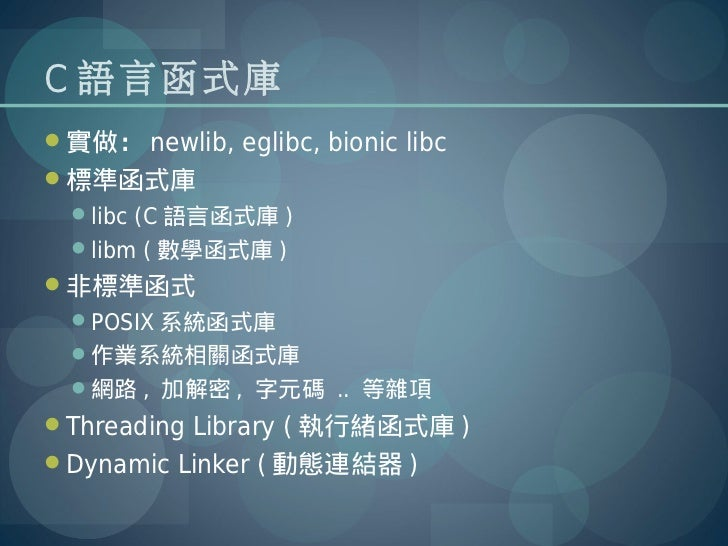 C 語言函式庫實做: newlib, eglibc, bionic libc標準函式庫  libc (C 語言函式庫 )  libm ( 數學函式庫 )非標準函式  POSIX 系統函式庫  作業系統相關函式庫  網路 , 加解...