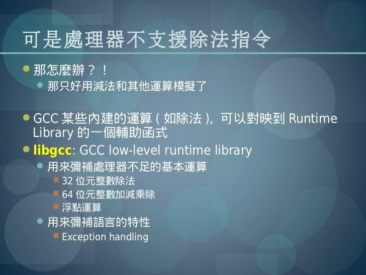 可是處理器不支援除法指令那怎麼辦?!   那只好用減法和其他運算模擬了GCC 某些內建的運算 ( 如除法 ), 可以對映到 Runtime Library 的一個輔助函式libgcc: GCC low-level runtime lib...