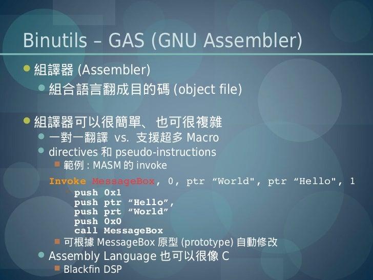 Binutils – GAS (GNU Assembler)組譯器 (Assembler)  組合語言翻成目的碼 (object file)組譯器可以很簡單、也可很複雜  一對一翻譯 vs. 支援超多 Macro  directive...