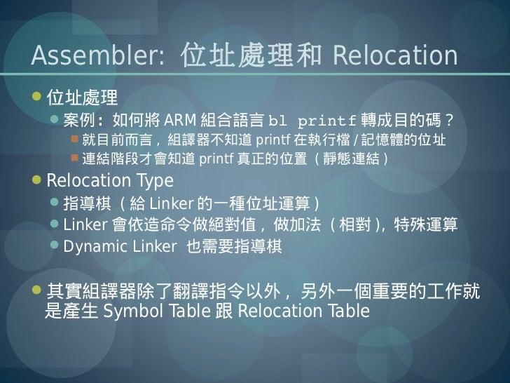 Assembler: 位址處理和 Relocation位址處理  案例:如何將 ARM 組合語言 blprintf 轉成目的碼?     就目前而言 , 組譯器不知道 printf 在執行檔 / 記憶體的位址     連結階段才會知道...