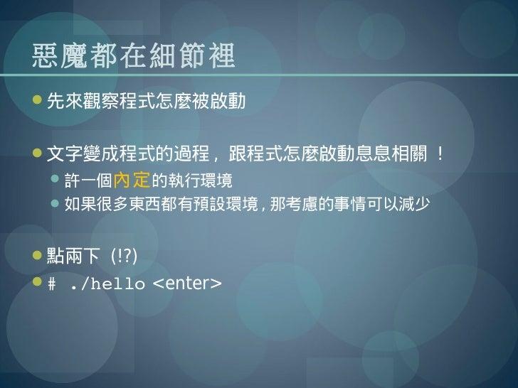 惡魔都在細節裡先來觀察程式怎麼被啟動文字變成程式的過程 , 跟程式怎麼啟動息息相關 ! 許一個內定 的執行環境 如果很多東西都有預設環境 , 那考慮的事情可以減少點兩下 (!?)#./hello <enter>