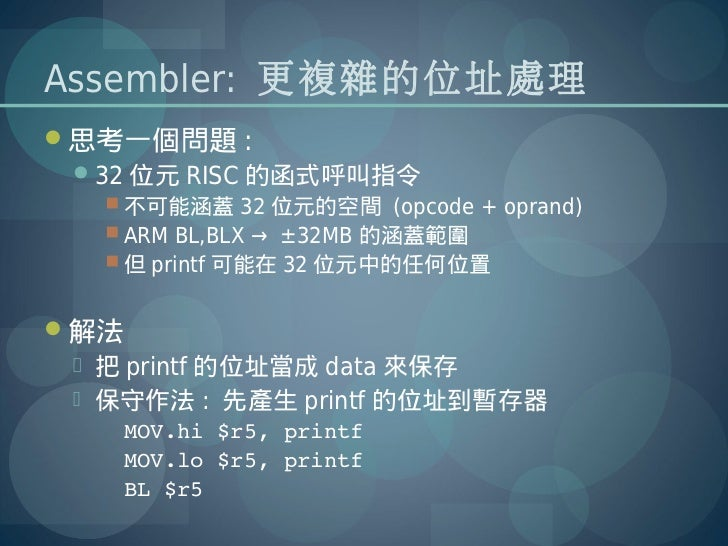 Assembler: 更複雜的位址處理思考一個問題 : 32 位元 RISC 的函式呼叫指令   不可能涵蓋 32 位元的空間 (opcode + oprand)   ARM BL,BLX → ±32MB 的涵蓋範圍   但 prin...