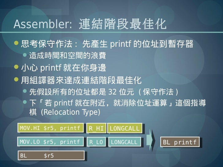 Assembler: 連結階段最佳化思考保守作法 : 先產生 printf 的位址到暫存器 造成時間和空間的浪費小心 printf 就在你身邊用組譯器來達成連結階段最佳化 先假設所有的位址都是 32 位元 ( 保守作法 ) 下「若 ...