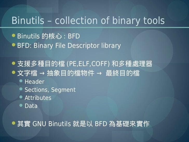 Binutils – collection of binary toolsBinutils 的核心 : BFDBFD: Binary File Descriptor library支援多種目的檔 (PE,ELF,COFF) 和多種處理器...