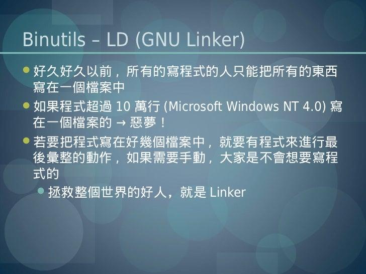 Binutils – LD (GNU Linker)好久好久以前 , 所有的寫程式的人只能把所有的東西 寫在一個檔案中如果程式超過 10 萬行 (Microsoft Windows NT 4.0) 寫 在一個檔案的 → 惡夢!若要把程式寫...