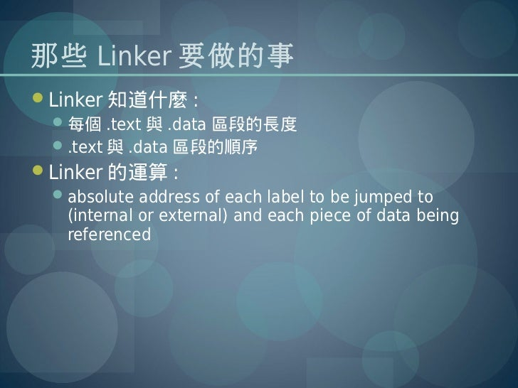 那些 Linker 要做的事Linker 知道什麼 :  每個 .text 與 .data 區段的長度  .text 與 .data 區段的順序Linker 的運算 :  absolute address of each label ...