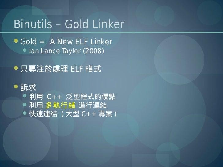 Binutils – Gold LinkerGold = A New ELF Linker  Ian Lance Taylor (2008)只專注於處理 ELF 格式訴求  利用 C++ 泛型程式的優點  利用 多執行緒 進行連結 ...