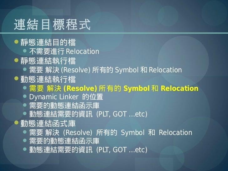 連結目標程式靜態連結目的檔  不需要進行 Relocation靜態連結執行檔  需要 解決 (Resolve) 所有的 Symbol 和 Relocation動態連結執行檔  需要 解決 (Resolve) 所有的 Symbol 和...