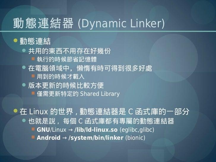 動態連結器 (Dynamic Linker)動態連結  共用的東西不用存在好幾份    執行的時候節省記憶體  在電腦領域中,懶惰有時可得到很多好處    用到的時候才載入  版本更新的時候比較方便    僅需更新特定的 Shar...