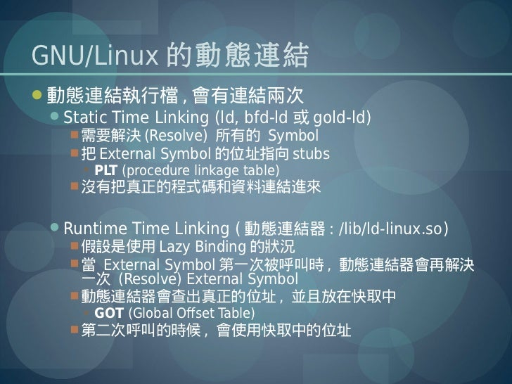 GNU/Linux 的動態連結動態連結執行檔 , 會有連結兩次 Static Time Linking (ld, bfd-ld 或 gold-ld)    需要解決 (Resolve) 所有的 Symbol    把 External ...