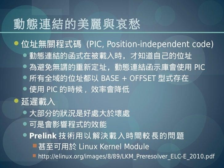動態連結的美麗與哀愁位址無關程式碼 (PIC, Position-independent code) 動態連結的函式在被載入時,才知道自己的位址 為避免無謂的重新定址,動態連結函示庫會使用 PIC 所有全域的位址都以 BASE + OF...
