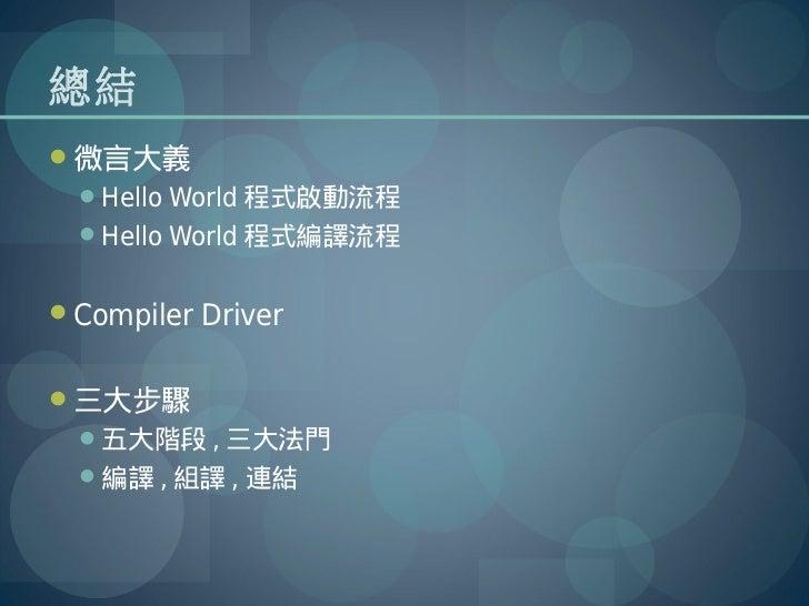 總結微言大義  Hello World 程式啟動流程  Hello World 程式編譯流程Compiler Driver三大步驟  五大階段 , 三大法門  編譯 , 組譯 , 連結